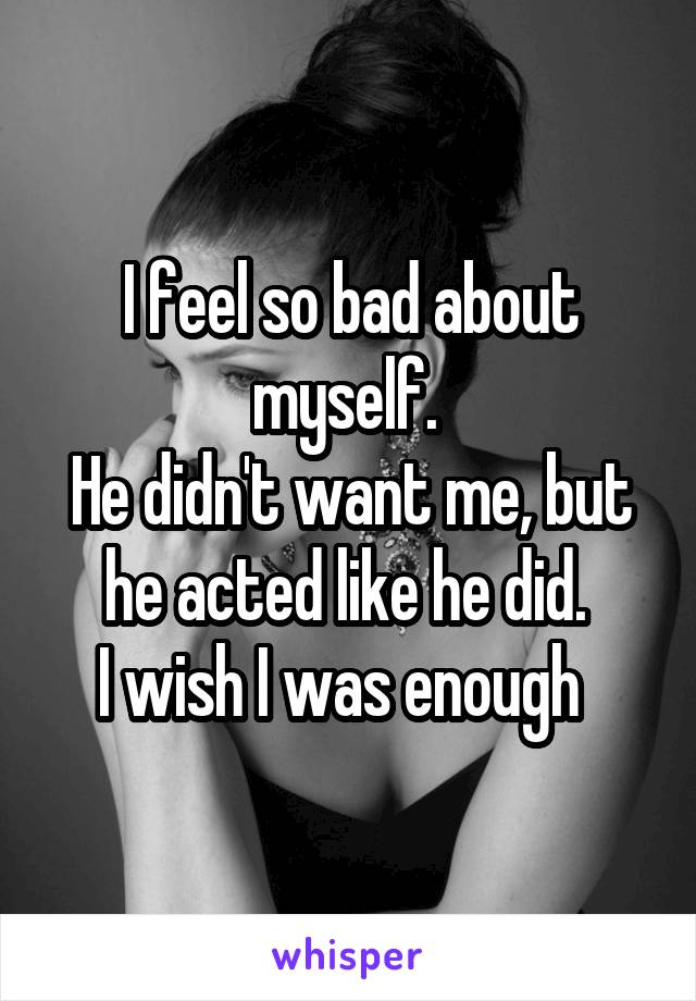 I feel so bad about myself.  He didn't want me, but he acted like he did.  I wish I was enough