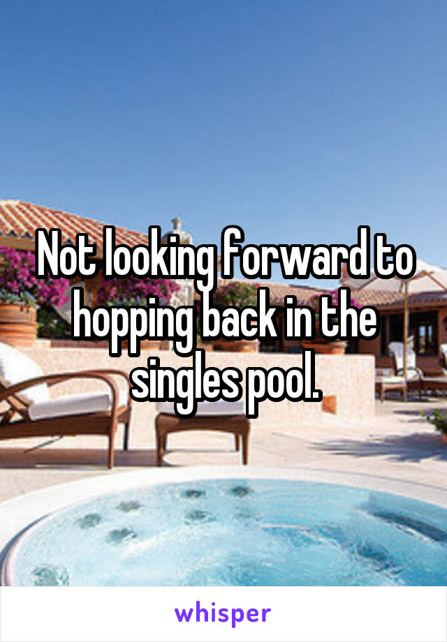 Not looking forward to hopping back in the singles pool.