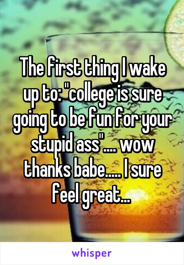 "The first thing I wake up to: ""college is sure going to be fun for your stupid ass"".... wow thanks babe..... I sure feel great..."