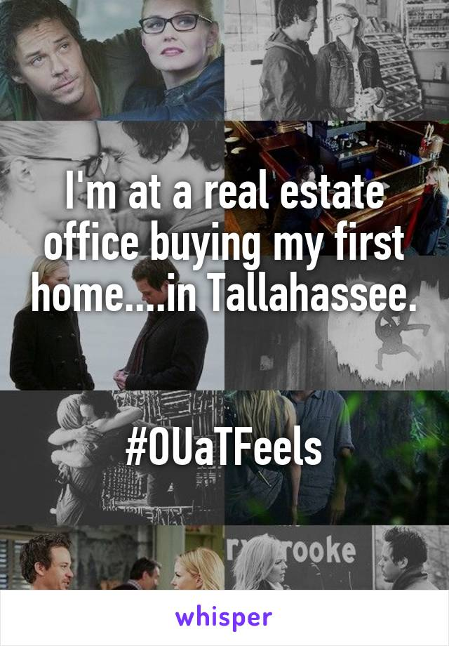 I'm at a real estate office buying my first home....in Tallahassee.   #OUaTFeels