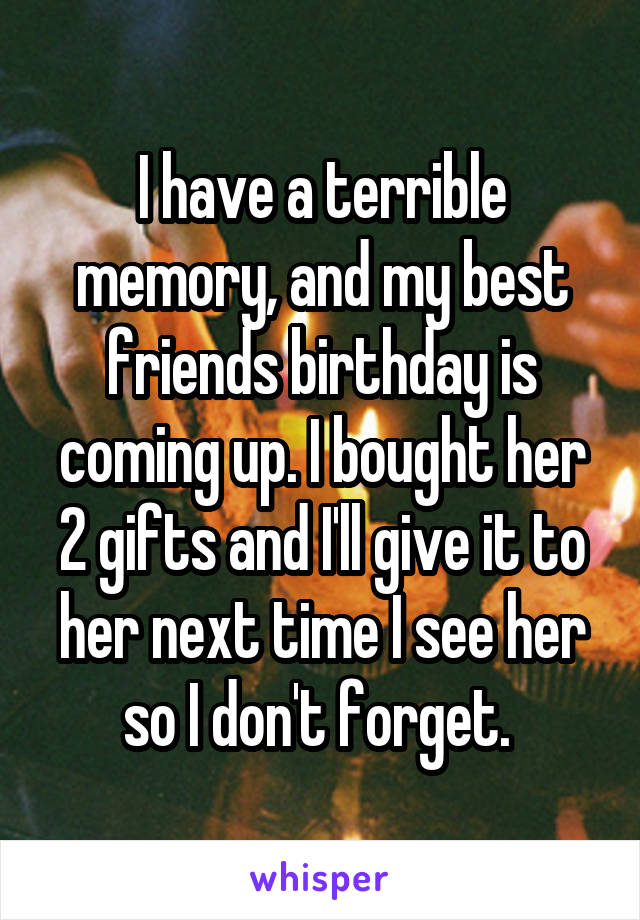 I have a terrible memory, and my best friends birthday is coming up. I bought her 2 gifts and I'll give it to her next time I see her so I don't forget.