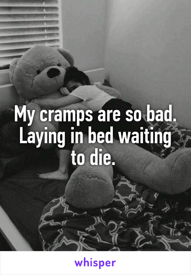 My cramps are so bad. Laying in bed waiting to die.