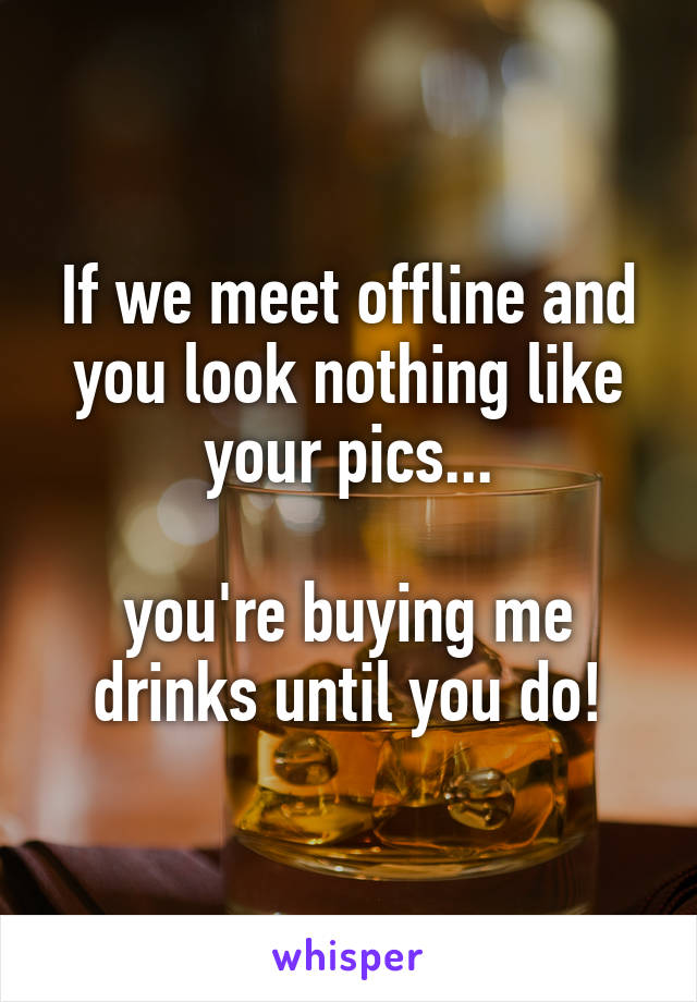If we meet offline and you look nothing like your pics...  you're buying me drinks until you do!