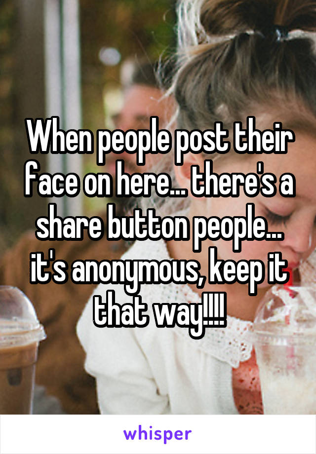 When people post their face on here... there's a share button people... it's anonymous, keep it that way!!!!