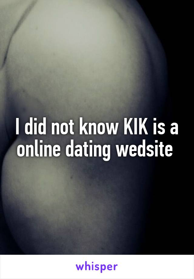 I did not know KIK is a online dating wedsite