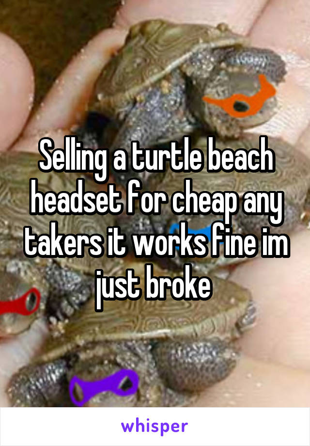 Selling a turtle beach headset for cheap any takers it works fine im just broke