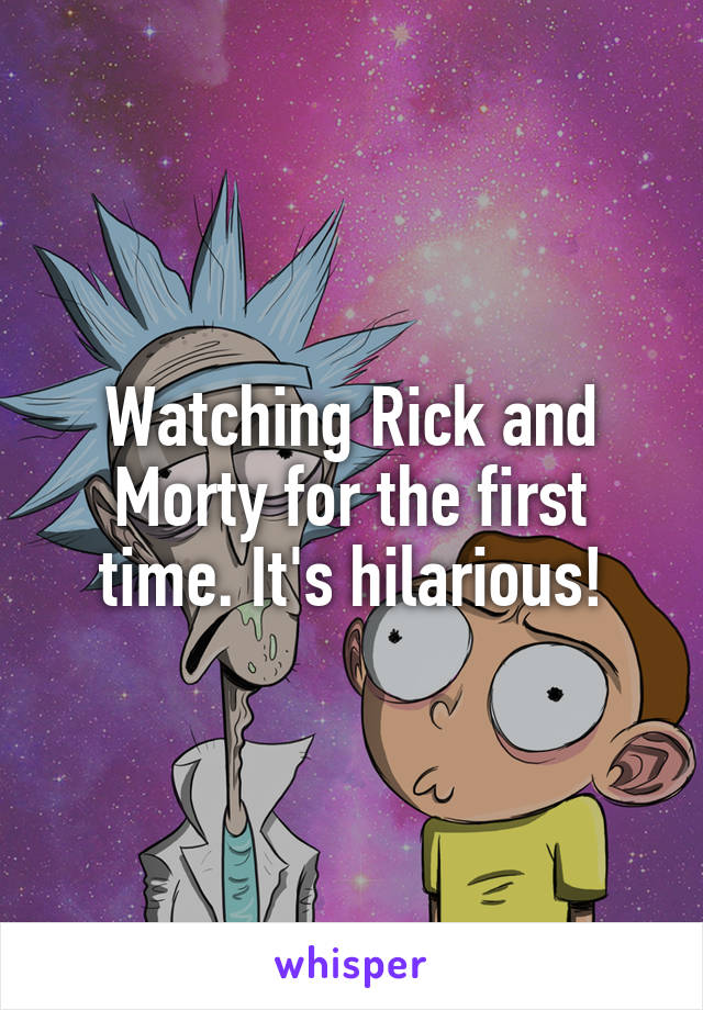 Watching Rick and Morty for the first time. It's hilarious!