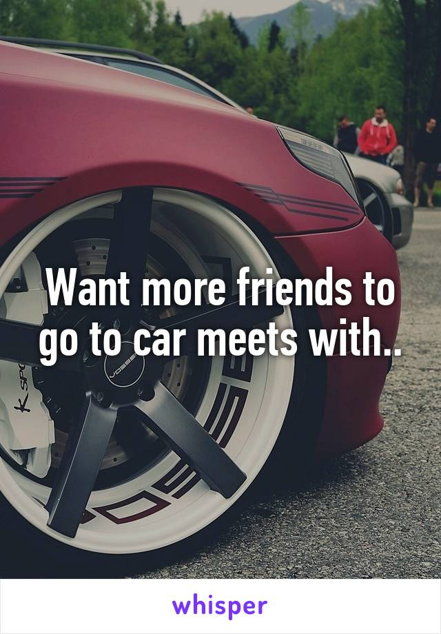 Want more friends to go to car meets with..