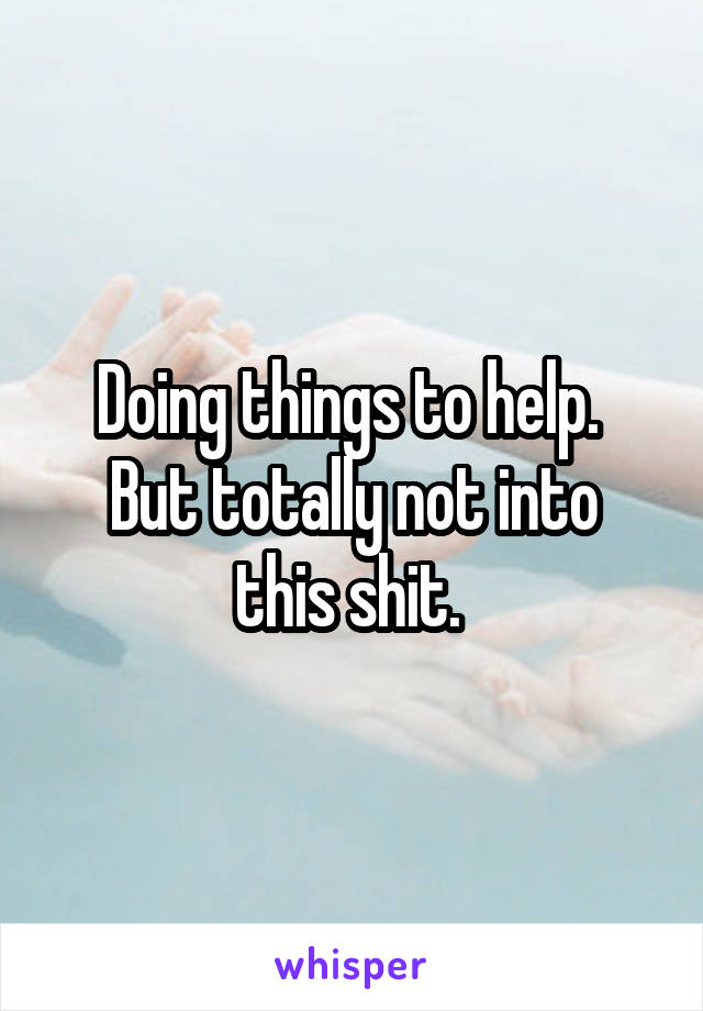 Doing things to help.  But totally not into this shit.