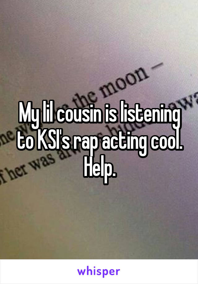 My lil cousin is listening to KSI's rap acting cool. Help.
