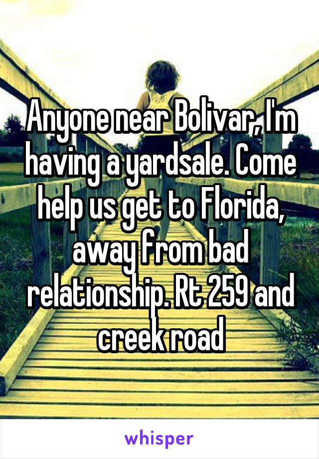 Anyone near Bolivar, I'm having a yardsale. Come help us get to Florida, away from bad relationship. Rt 259 and creek road