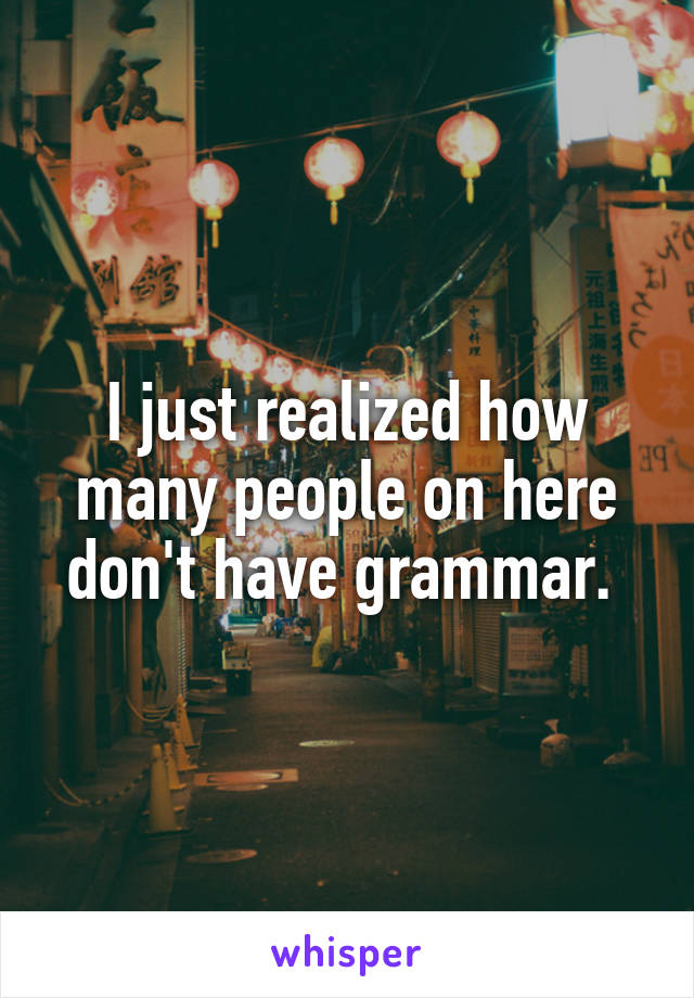 I just realized how many people on here don't have grammar.