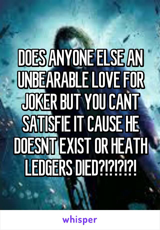 DOES ANYONE ELSE AN UNBEARABLE LOVE FOR JOKER BUT YOU CANT SATISFIE IT CAUSE HE DOESNT EXIST OR HEATH LEDGERS DIED?!?!?!?!