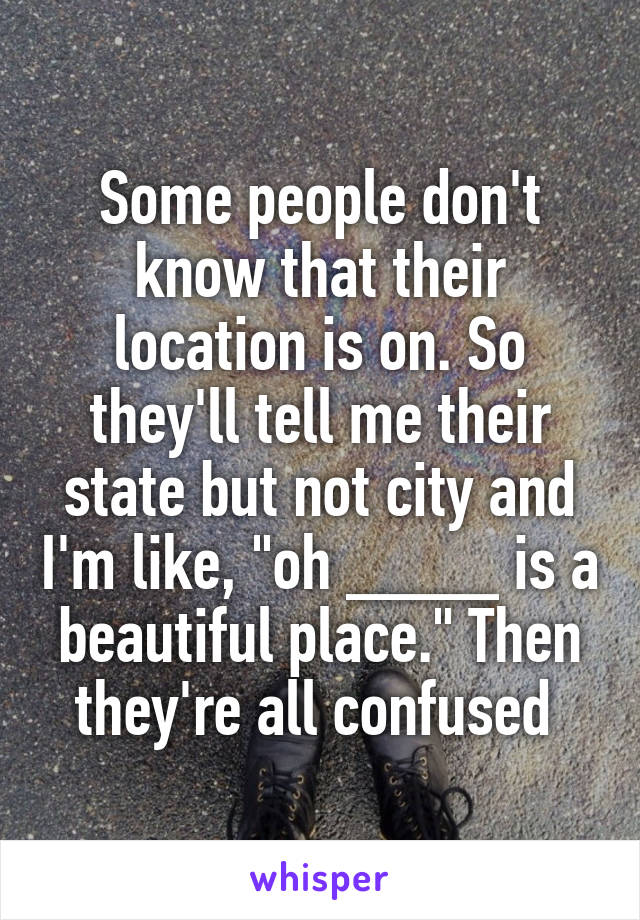 """Some people don't know that their location is on. So they'll tell me their state but not city and I'm like, """"oh ____ is a beautiful place."""" Then they're all confused"""