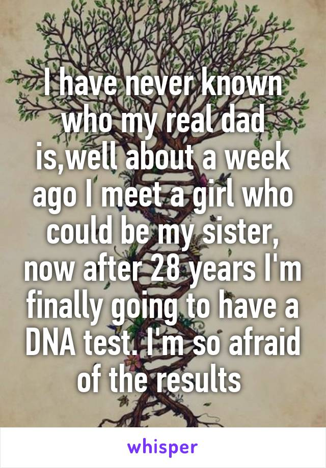 I have never known who my real dad is,well about a week ago I meet a girl who could be my sister, now after 28 years I'm finally going to have a DNA test. I'm so afraid of the results