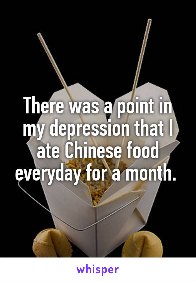 There was a point in my depression that I ate Chinese food everyday for a month.