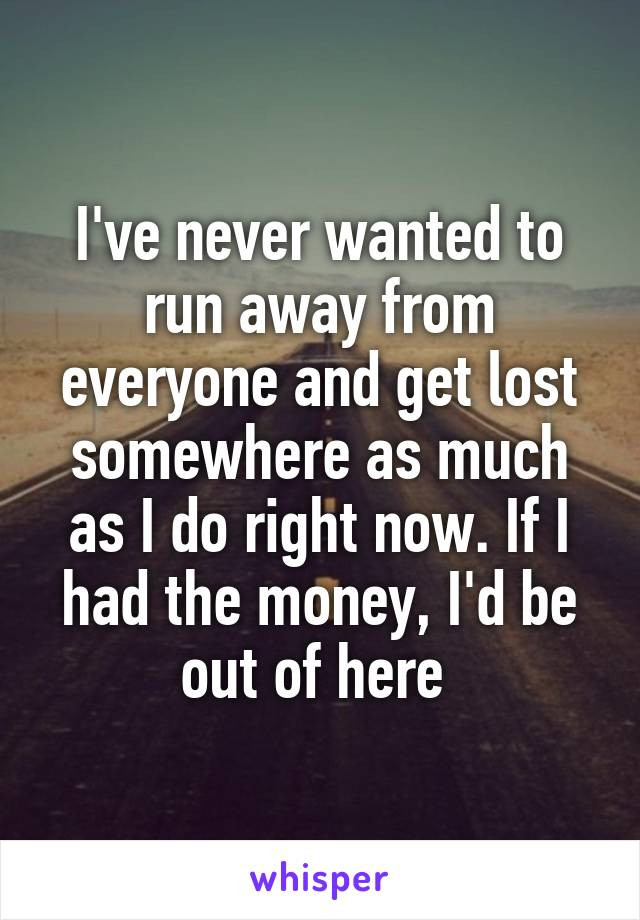 I've never wanted to run away from everyone and get lost somewhere as much as I do right now. If I had the money, I'd be out of here