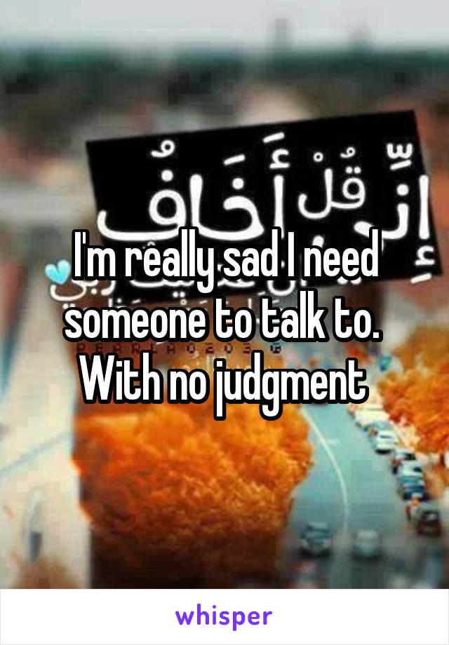 I'm really sad I need someone to talk to.  With no judgment