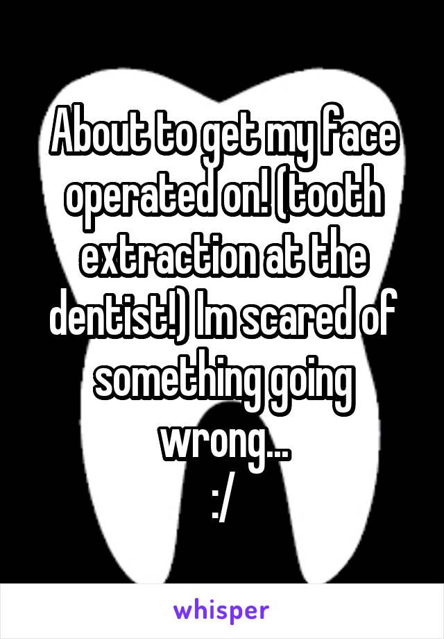 About to get my face operated on! (tooth extraction at the dentist!) Im scared of something going wrong... :/