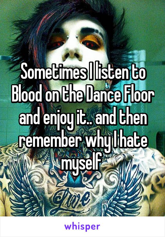 Sometimes I listen to Blood on the Dance Floor and enjoy it.. and then remember why I hate myself