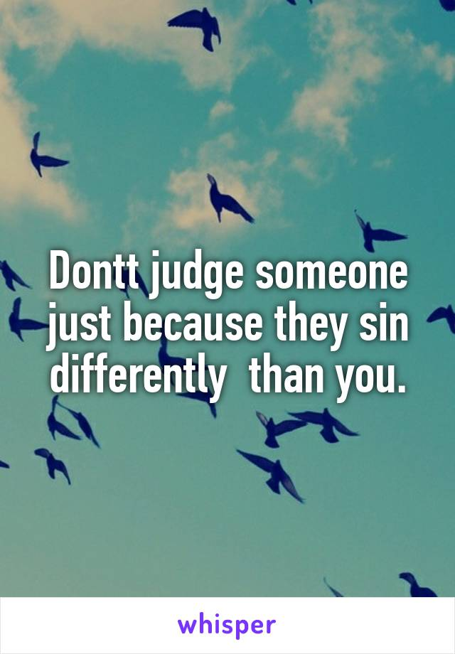 Dontt judge someone just because they sin differently  than you.
