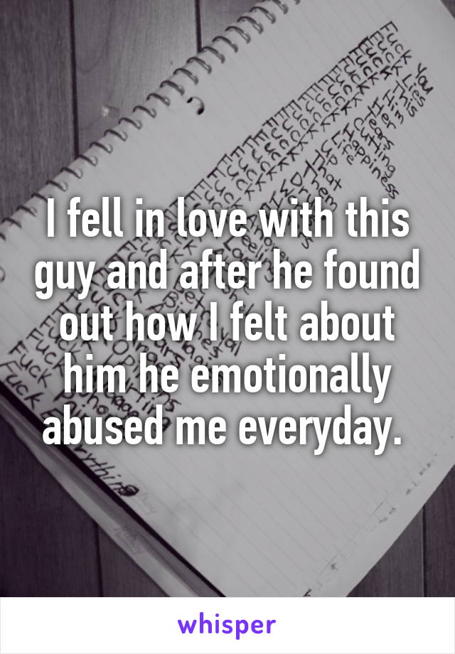 I fell in love with this guy and after he found out how I felt about him he emotionally abused me everyday.