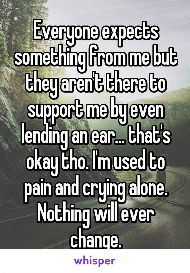 Everyone expects something from me but they aren't there to support me by even lending an ear... that's okay tho. I'm used to pain and crying alone. Nothing will ever change.