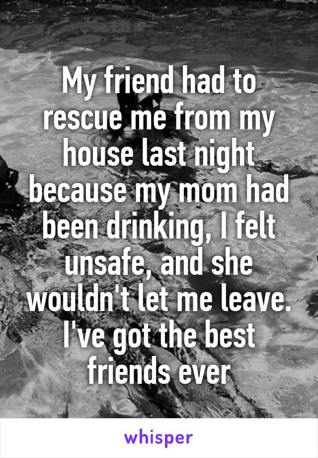 My friend had to rescue me from my house last night because my mom had been drinking, I felt unsafe, and she wouldn't let me leave. I've got the best friends ever
