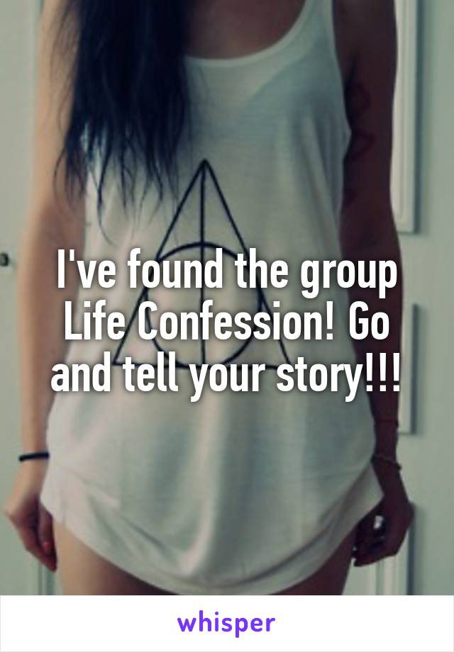 I've found the group Life Confession! Go and tell your story!!!