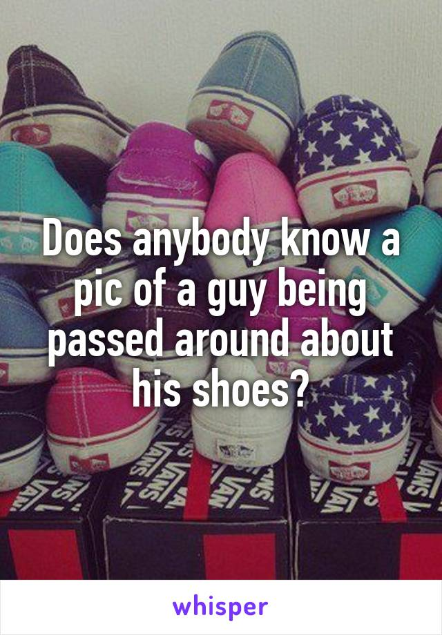 Does anybody know a pic of a guy being passed around about his shoes?