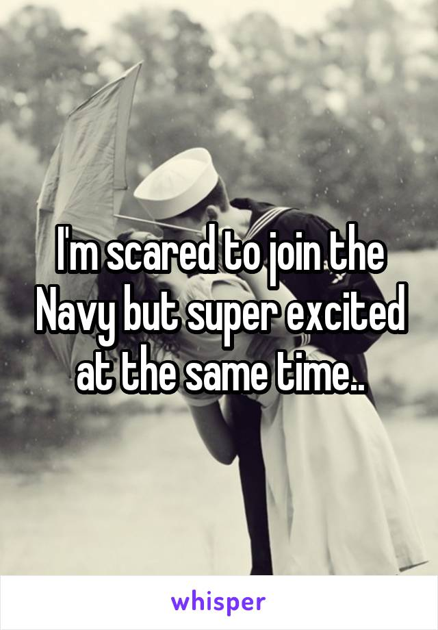 I'm scared to join the Navy but super excited at the same time..