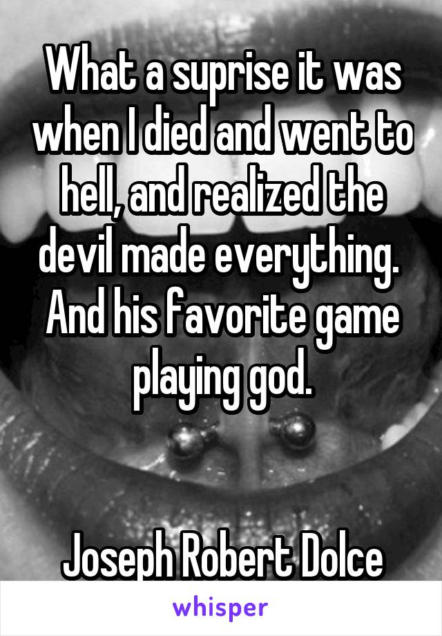 What a suprise it was when I died and went to hell, and realized the devil made everything.  And his favorite game playing god.   Joseph Robert Dolce