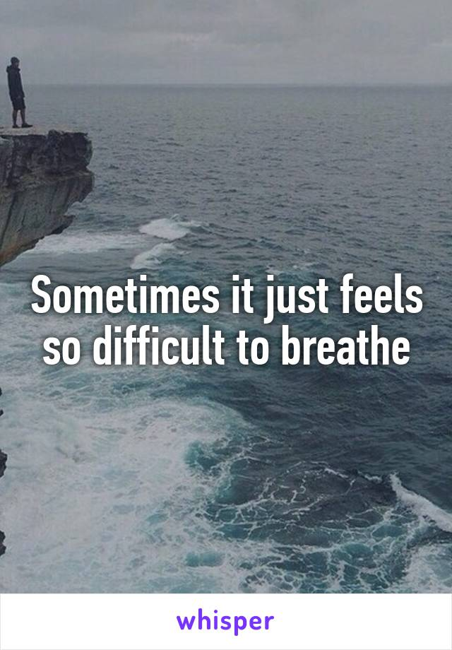 Sometimes it just feels so difficult to breathe