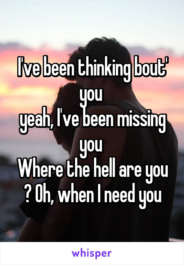 I've been thinking bout' you  yeah, I've been missing you  Where the hell are you ? Oh, when I need you
