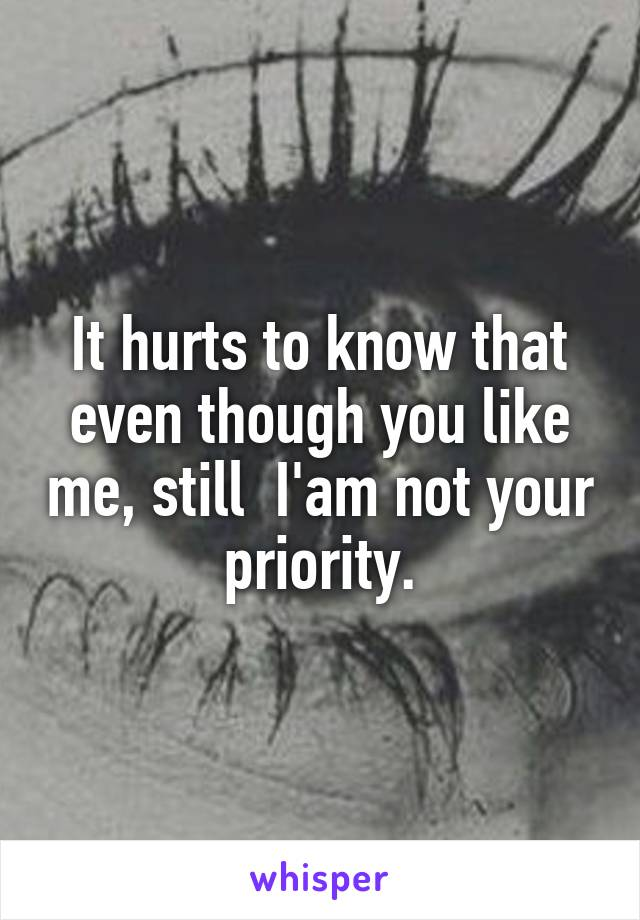 It hurts to know that even though you like me, still  I'am not your priority.