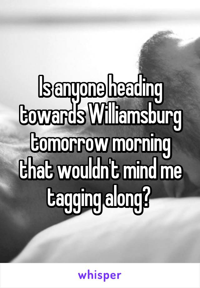 Is anyone heading towards Williamsburg tomorrow morning that wouldn't mind me tagging along?