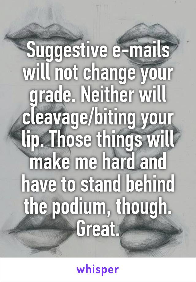 Suggestive e-mails will not change your grade. Neither will cleavage/biting your lip. Those things will make me hard and have to stand behind the podium, though. Great.