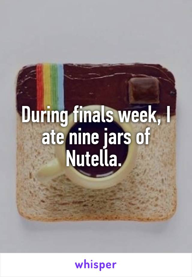 During finals week, I ate nine jars of Nutella.