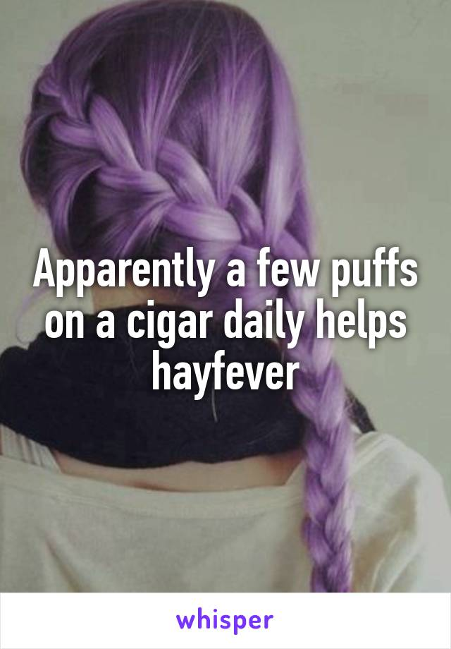 Apparently a few puffs on a cigar daily helps hayfever