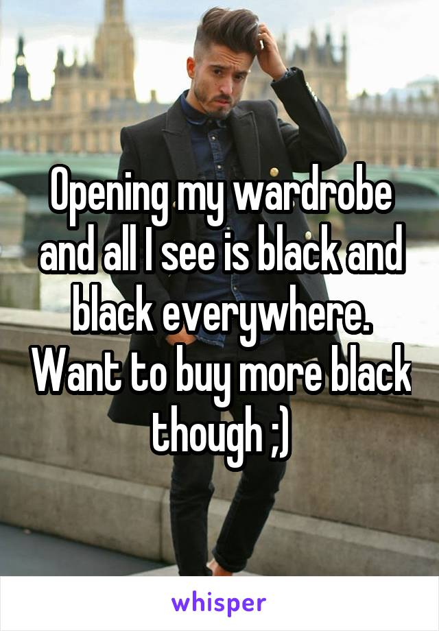 Opening my wardrobe and all I see is black and black everywhere. Want to buy more black though ;)