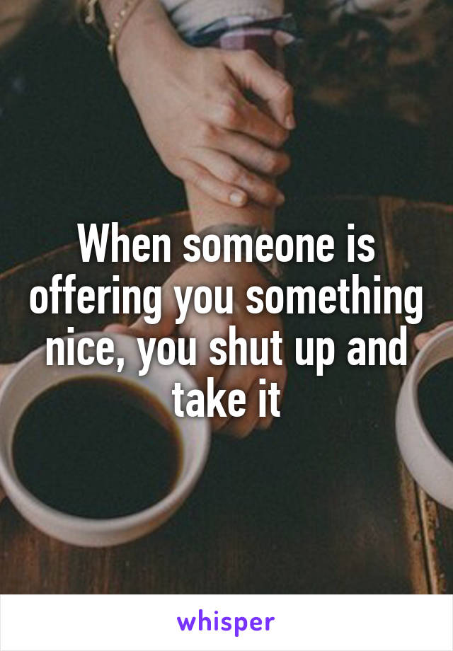 When someone is offering you something nice, you shut up and take it