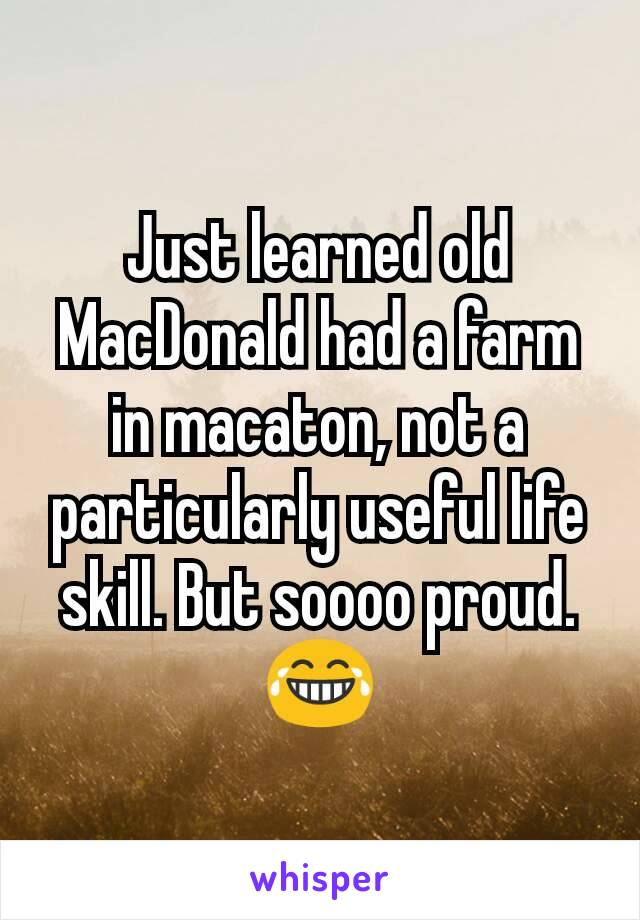 Just learned old MacDonald had a farm in macaton, not a particularly useful life skill. But soooo proud. 😂