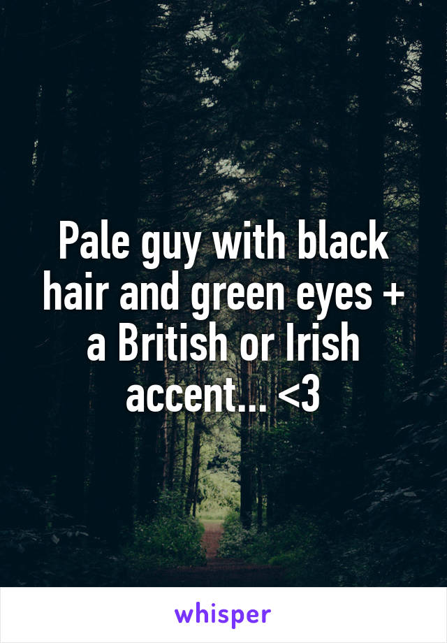 Pale guy with black hair and green eyes + a British or Irish accent... <3
