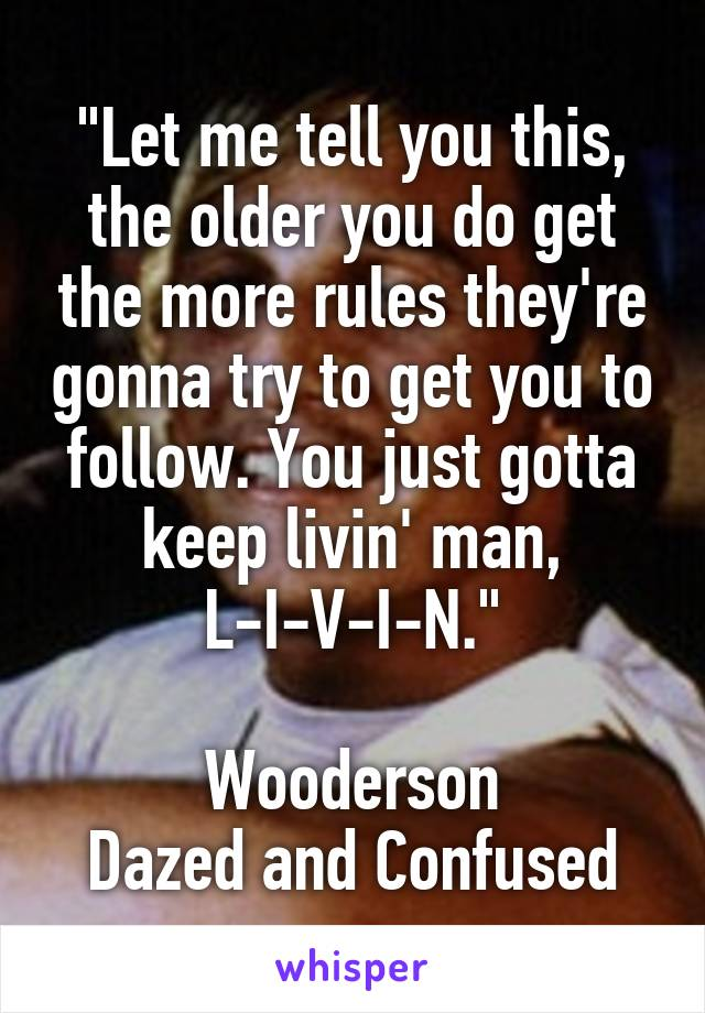"""""""Let me tell you this, the older you do get the more rules they're gonna try to get you to follow. You just gotta keep livin' man, L-I-V-I-N.""""  Wooderson Dazed and Confused"""