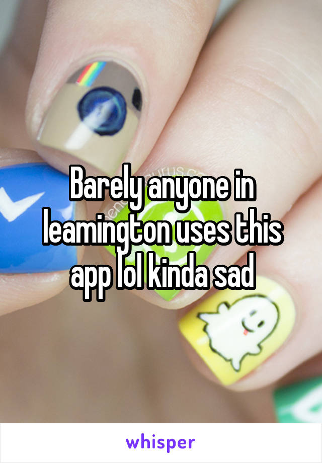 Barely anyone in leamington uses this app lol kinda sad