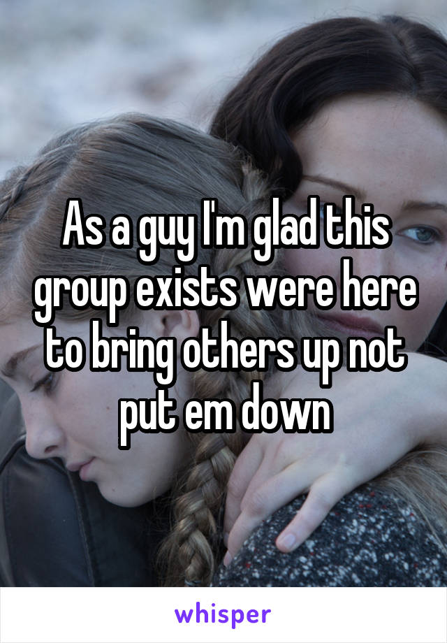 As a guy I'm glad this group exists were here to bring others up not put em down