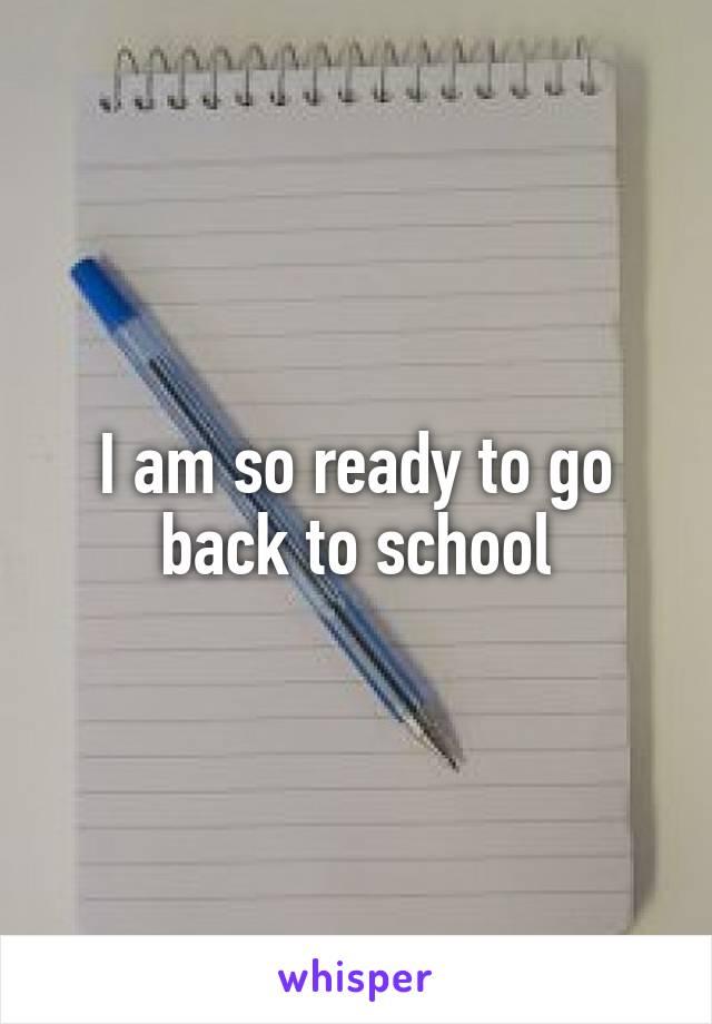 I am so ready to go back to school