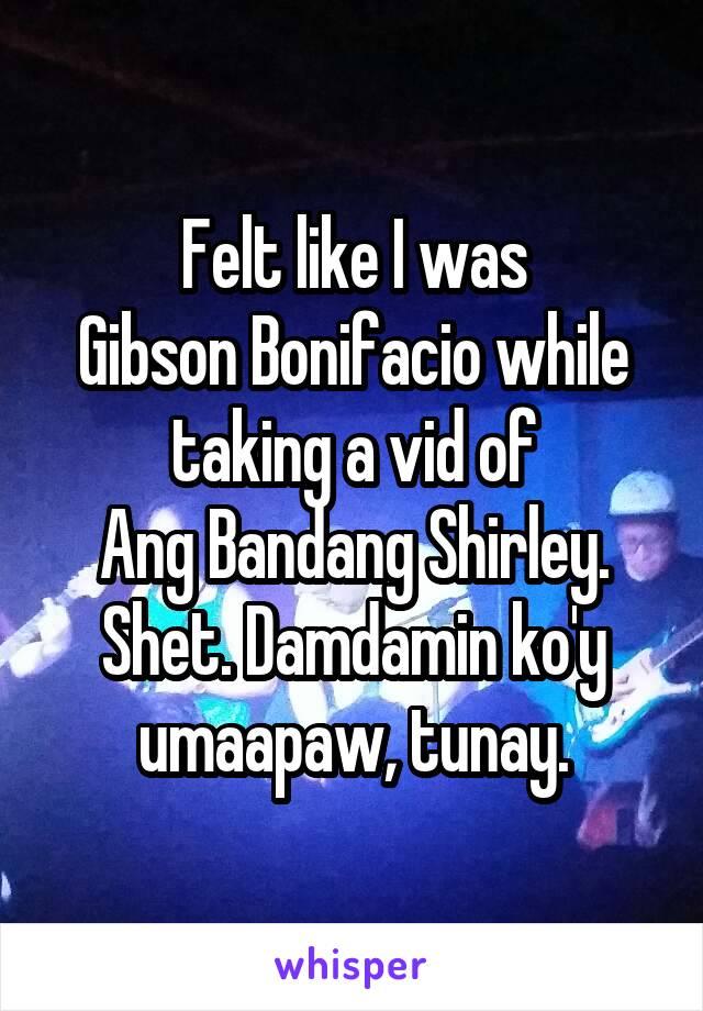 Felt like I was Gibson Bonifacio while taking a vid of Ang Bandang Shirley. Shet. Damdamin ko'y umaapaw, tunay.