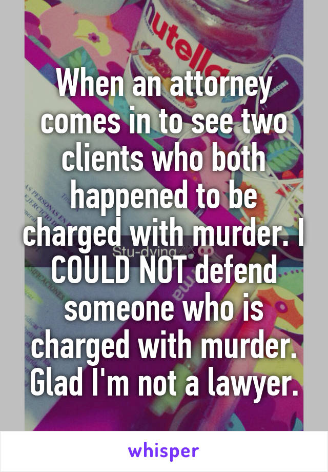 When an attorney comes in to see two clients who both happened to be charged with murder. I COULD NOT defend someone who is charged with murder. Glad I'm not a lawyer.