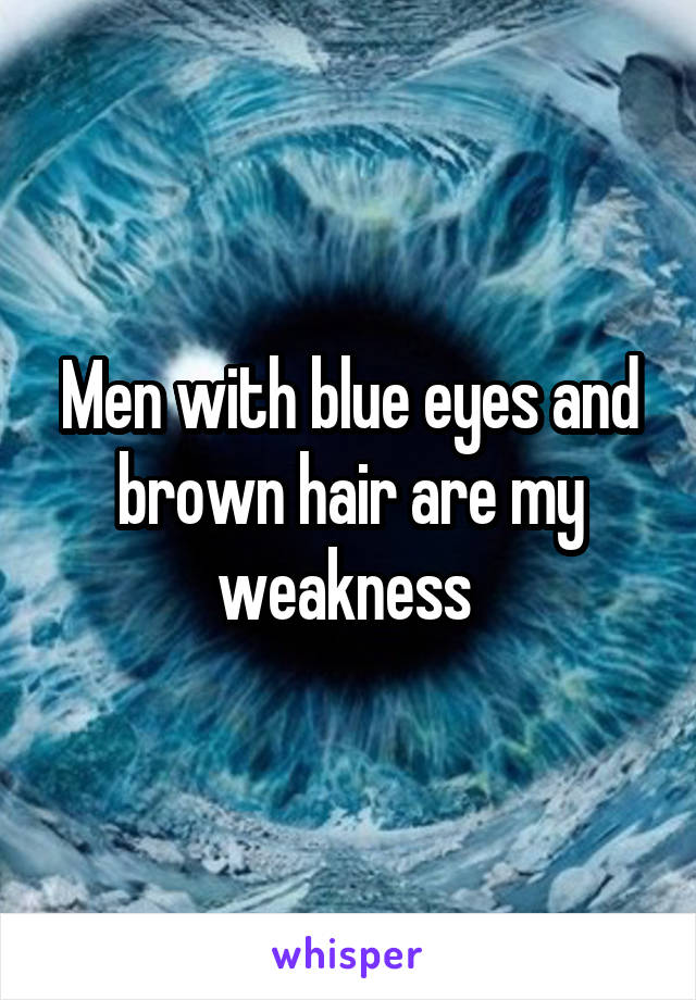 Men with blue eyes and brown hair are my weakness